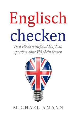 Englisch checken: In 6 Wochen fließend Englisch sprechen ohne Vokabeln lernen (Fließend Englisch)