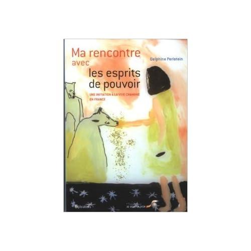 Ma rencontre avec les esprits de pouvoir : Une initiation à la voie chamane en France de Delphine Perlstein ( 10 février 2012 )