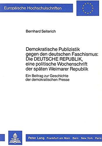 Demokratische Publizistik gegen den deutschen Faschismus: Die «Deutsche Republik», eine politische Wochenschrift der späten Weimarer Republik: Ein ... / Publications Universitaires Européennes)