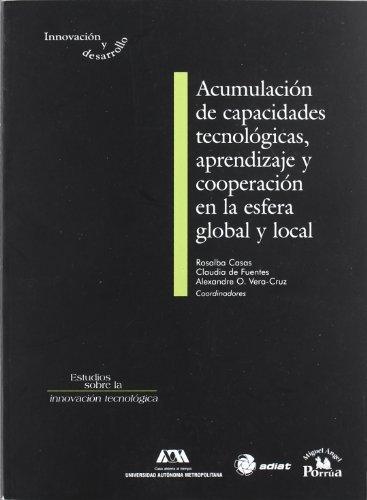 Acumulacion de capacidades tecnologicas, aprendizaje y cooperacion enla esfera global y local (Innovacion y desarrollo: Estudios sobre la innovacion ... Studies on Technology Innovation)