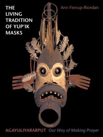 The Living Tradition of Yup'ik Masks: Agayuliyararput, Our Way of Making Prayer