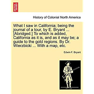 What I saw in California; being the journal of a tour, by E. Bryant ... [Abridged.] To which is added, California as it is, and as it may be; a guide ... By Dr. Wierzbicki ... With a map, etc.