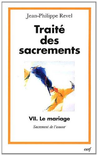Traité des sacrements : Tome 7, Le mariage, sacrement de l'amour par Jean-Philippe Revel