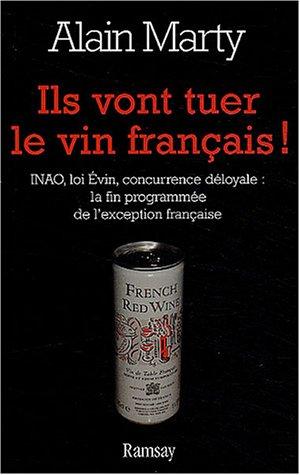 Ils vont tuer le vin français ! : INAO, loi Evin, concurrence déloyale : la fin programmée de l'exception française par Alain Marty