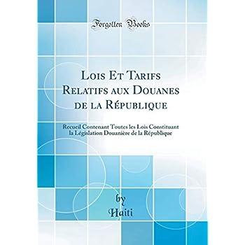 Lois Et Tarifs Relatifs Aux Douanes de la République: Recueil Contenant Toutes Les Lois Constituant La Législation Douanière de la République (Classic Reprint)