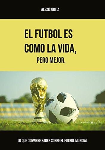El fútbol es como la vida, pero mejor: Lo que conviene saber sobre el fútbol mundial