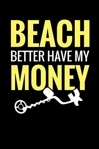 Dirt Sifter (Beach Better Have My Money: Metal Detecting Log Book | Keep Track of your Metal Detecting Statistics & Improve your Skills | Gift for Metal Detectorist and Coin Whisperer)