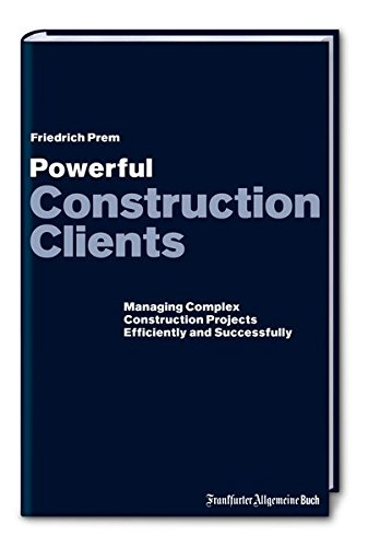 Powerful Construction Clients: Managing complex Construction Projects Efficiently and Successfully