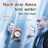 Nach dem Amen bete weiter: Im Alltag mit Jesus unterwegs - Hans P Royer