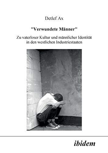 Verwundete Männer. Zu vaterloser Kultur und männlicher Identität in den westlichen Industriestaaten.