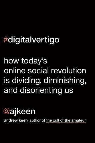 Digital Vertigo: How Today's Online Social Revolution Is Dividing, Diminishing, and Disorienting Us of Keen, Andrew 1st (first) Edition on 24 May 2012
