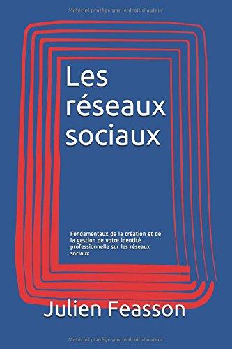 Les réseaux sociaux: Fondamentaux de la création et de la gestion de votre identité professionnelle sur les réseaux sociaux par Julien Feasson