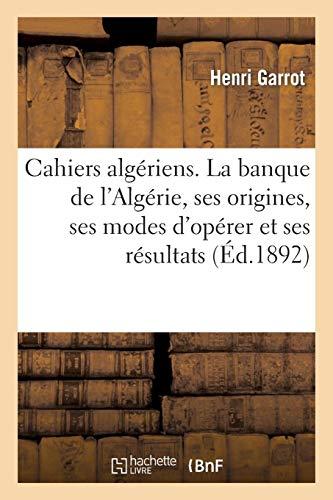 Cahiers algériens. La banque de l'Algérie, ses origines, ses modes d'opérer et ses résultats: en Algérie. (Mars 1892.) par Henri Garrot