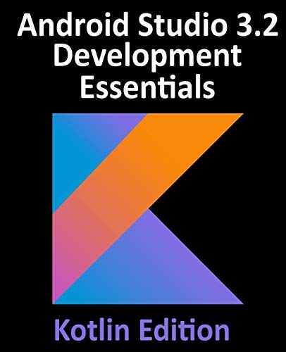 Android Studio 3.2 Development Essentials - Kotlin Edition: Developing Android 9 Apps Using Android Studio 3.2, Kotlin and Android Jetpack