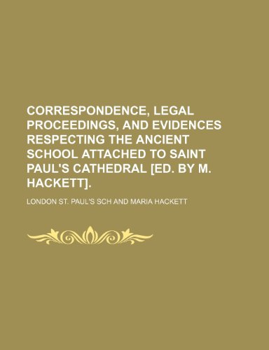 Correspondence, Legal Proceedings, and Evidences Respecting the Ancient School Attached to Saint Paul's Cathedral [Ed. by M. Hackett].