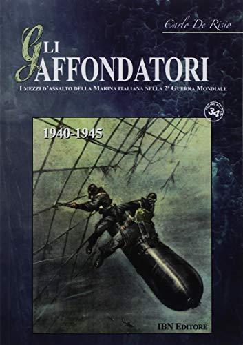 Gli affondatori  I mezzi d'assalto della Marina italiana nella II Guerra  Mondiale  1940-1945