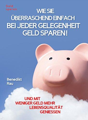 Geld sparen:: WIE SIE ÜBERRASCHEND EINFACH BEI JEDER GELEGENHEIT GELD SPAREN! Und mit weniger Geld mehr Lebensqualität genießen!