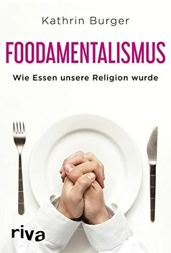 Foodamentalismus: Wie Essen unsere Religion wurde