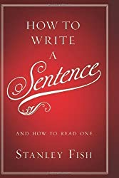 How to Write a Sentence: And How to Read One by Fish, Stanley published by Harper (2011)