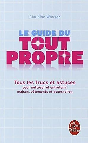 Le Guide du tout propre : Tous les trucs et astuces pour nettoyer et entretenir maison, vêtements et accessoires