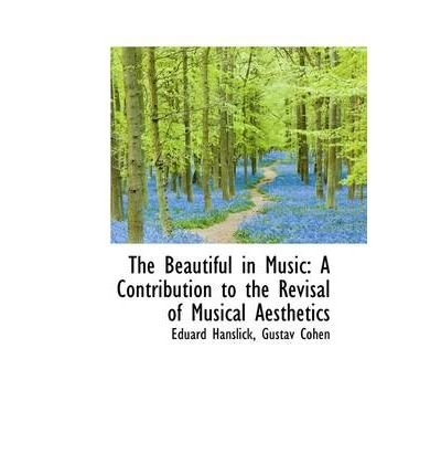 [(The Beautiful in Music: A Contribution to the Revisal of Musical Aesthetics)] [Author: Eduard Hanslick] published on (April, 2009)