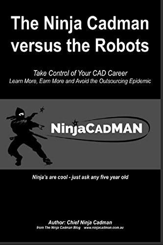 The Ninja CADman versus The Robots: Take Control of Your CAD Career - Learn More, Earn  More and Avoid the Outsourcing Epidemic (English Edition)