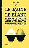 Le Jaune & le Blanc - Le livre de cuisine anti-gaspillage - 60 recettes pour utiliser les jaunes et