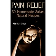 Pain Relief: 30 Homemade Salves Natural Recipes: (Homemade Healing Salves, Homemade Remedies) (English Edition)