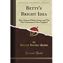 Betty's Bright Idea: Also, Deacon Pitkin's Farm, and the First Christmas of New England (Classic Reprint) by Harriet Beecher Stowe (2012-08-08)
