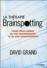 La thérapie brainspotting - Pour vous libérer de vos traumatismes et vos somatisations de David Grand
