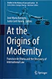 At the Origins of  Modernity: Francisco de Vitoria and the Discovery of International Law (Studies in the History of Law and Justice, Band 10)