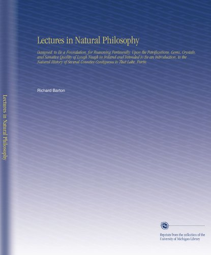Lectures in Natural Philosophy: Designed, to Be a Foundation, for Reasoning Pertinently, Upon the Petrifications, Gems, Crystals, and Sanative Quality Counties Contiguous to That Lake, Partic