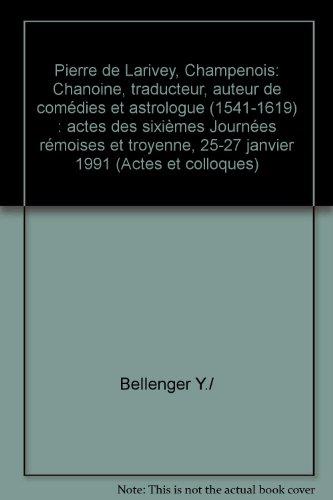 Pierre de Larivey, Champenois: Chanoine, traducteur, auteur de comédies et astrologue (1541-1619) : actes des sixièmes Journées rémoises et troyenne, 25-27 janvier 1991