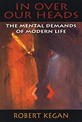 In Over Our Heads: Mental Demands of Modern Life by Robert Kegan (1994-07-04)