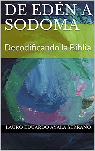 De Edén a Sodoma: Decodificando la Biblia por Lauro Eduardo Ayala Serrano