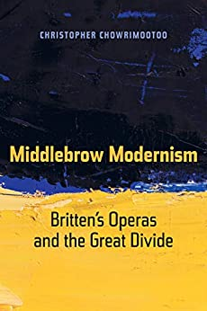Middlebrow Modernism: Britten's Operas and the Great Divide (California Studies in 20th-Century Music Book 24) (English Edition) de [Chowrimootoo, Christopher]