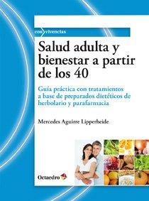 Salud adulta y bienestar a partir de los 40 : guía práctica con tratamientos a base de preparados dietéticos de herbolario y parafarmacia por Mercedes Aguirre Lipperheide