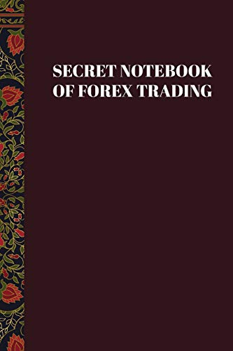 Secret Notebook of Forex Trading: Blank Forex Trading Journal; Online Traders Diary; Discover Your Own Trading Holy Grail System; Essential Trading ... FX Trade Log For Currency Market Trading