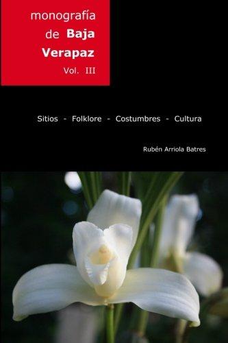 Descargar Libro Monografia de Baja Verapaz: Sitios - folklore - costumbres - cultura.: Volume 3 de Dr Guillermo Ruben Arriola-Batres