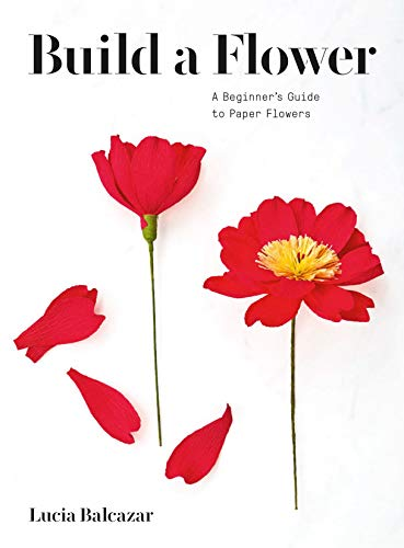 Build a Flower: A Beginner's Guide to Paper Flowers: A Beginner's Guide to Paper Flowers (English Edition)
