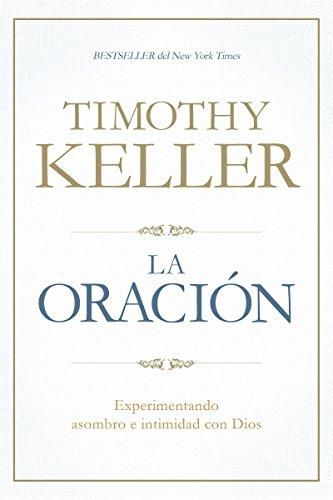 La oración: Experimentando asombro e intimidad con Dios por Timothy Keller