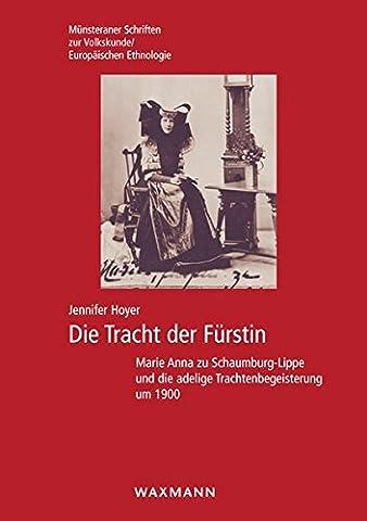 Die Tracht der Fürstin: Marie Anna zu Schaumburg-Lippe und die adelige Trachtenbegeisterung um 1900 (Münsteraner Schriften zur Volkskunde /Europäischen (Trachten Deutschland)
