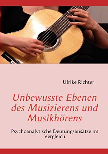 Unbewusste Ebenen des Musizierens und Musikhörens: Psychoanalytische Deutungsansätze im Vergleich