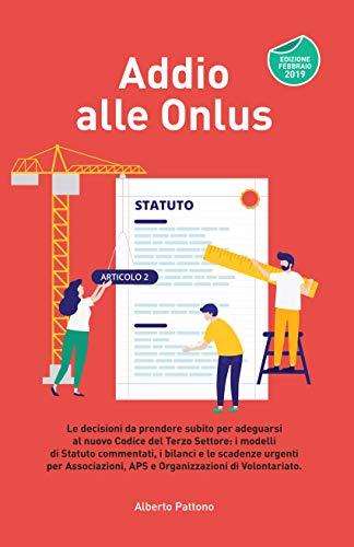 Addio alle Onlus: Le decisioni da prendere subito per adeguarsi al nuovo Codice del Terzo Settore: i modelli  di Statuto commentati, le scadenze urgenti per Associazioni, APS e Organizzazioni di di Alberto Pattono