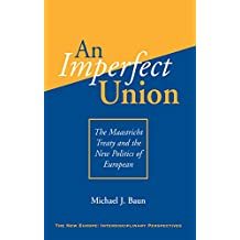 An Imperfect Union: The Maastricht Treaty And The New Politics Of European Integration (The New Europe Interdisciplinary Perspectives)