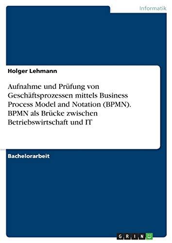 Aufnahme und Prüfung von Geschäftsprozessen mittels Business Process Model and Notation (BPMN). BPMN als Brücke zwischen Betriebswirtschaft und IT