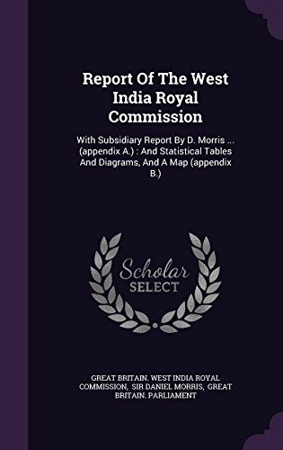Report Of The West India Royal Commission: With Subsidiary Report By D. Morris ... (appendix A.) : And Statistical Tables And Diagrams, And A Map (appendix B.)