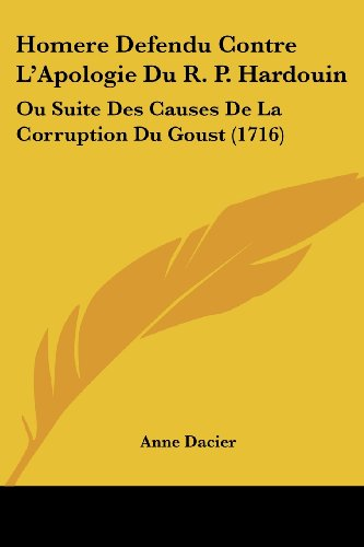 Homere Defendu Contre L'Apologie Du R. P. Hardouin: Ou Suite Des Causes de La Corruption Du Goust (1716)