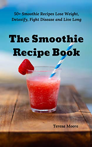The Smoothie Recipe Book:  50+ Smoothie Recipes Lose Weight, Detoxify, Fight Disease and Live Long (Delicious Recipes Book 36) book cover