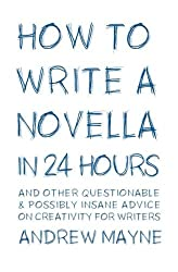 How to Write a Novella in 24 Hours: And other questionable & possibly insane advice on creativity for writers by Andrew Mayne (2015-10-24)